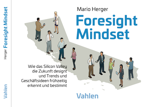 Foresight Mindset: Wie das Silicon Valley die Zukunft designt und Trends und Geschäftsideen frühzeitig erkennt und bestimmt
